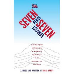 7x7 - Seven Peaks Seven Islands, British Mountaineer Nigel Vardy Lost All His Toes and Fingertips Yet Continues to Climb by Nigel Vardy, 9781907722271.