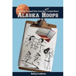 Alaska Hoops - Coaching Tips and Tales from the Girls' Locker Room by Becky Crabtree, 9781888215113.