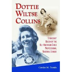Dottie Wiltse Collins, Strikeout Queen of the All-American Girls Professional Baseball League by Carolyn M. Trombe, 9780786421886.