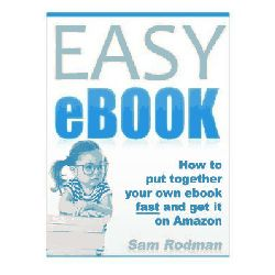 Easy eBook, How to Put Together Your Own eBook Fast and Get It on Amazon by Sam Rodman, 9781466349209.