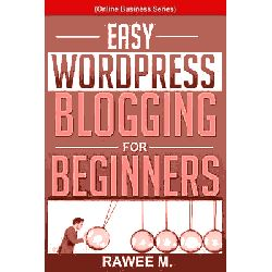 Easy Wordpress Blogging for Beginners, A Step-By-Step Guide to Create a Wordpress Website, Write What You Love, and Make Money, from Scratch!(online Business Series) by Rawee M, 9781494216474.