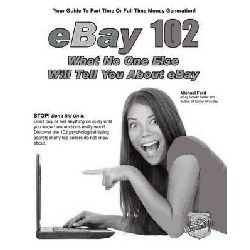 EBay 102, What No One Else Will Tell You About EBay by Michael Ford, 9780984536122.