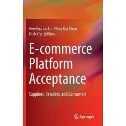 E-Commerce Platform Acceptance, Suppliers, Retailers, and Consumers by Ewelina Lacka, 9783319061207.