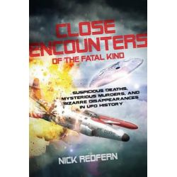 Close Encounters of the Fatal Kind, Suspicious Deaths, Mysterious Murders, and Bizarre Disappearances in UFO History by Nick Redfern, 9781601633118.