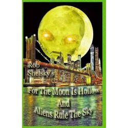 For the Moon Is Hollow and Aliens Rule the Sky by Rob Shelsky, 9781499172935.