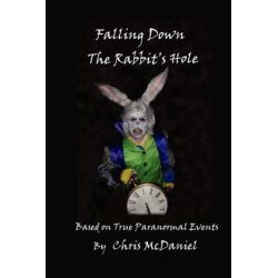 Falling Down the Rabbit's Hole, Based on True Paranormal Events by Chris McDaniel, 9781432791414.