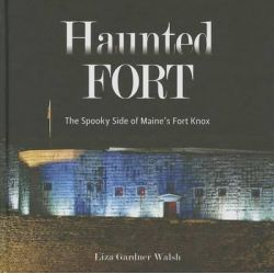 The Haunted Fort, The Spooky Side of Maine's Fort Knox by Liza Gardner Walsh, 9781608932405.
