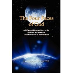 The Four Faces of God, A Different Perspective on the Sudden Appearance and Evolution of Humankind by MR Laurence Bergeron, 9781463617349.