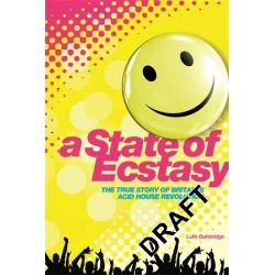 A State of Ecstasy, The True Story of Britain's Acid House Revolution by Luke Bainbridge, 9781780387345.