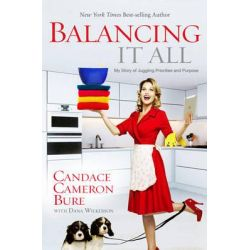 Balancing It All, My Story of Juggling Priorities and Purpose by Candace Cameron Bure, 9781433681844.