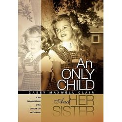An Only Child and Her Sister, A True Hollywood Memoir of Two Little Girls Lost and One Found by Casey Maxwell Clair, 9781450252317.