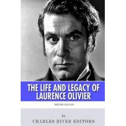 British Legends, The Life and Legacy of Laurence Olivier by Charles River Editors, 9781495463174.
