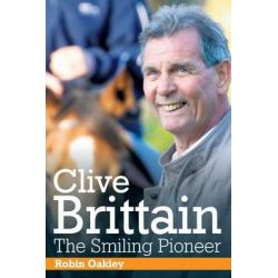 Clive Brittain: the Smiling Pioneer, The Biography of Clive Brittain by Robin Oakley, 9781908216229.