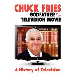 Chuck Fries Godfather of the Television Movie, A History of Television by Charles W Fries, 9781439259887.