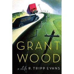 Grant Wood, A Life by R Tripp Evans, 9780307266293.