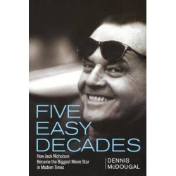 Five Easy Decades, How Jack Nicholson Became the Biggest Movie Star in Modern Times by Dennis McDougal, 9781620456583.