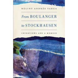 From Boulanger to Stockhausen, Interviews and a Memoir by Balint Andras Varga, 9781580464390.