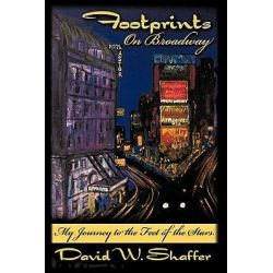 Footprints on Broadway, My Journey to the Feet of the Stars by David W. Shaffer, 9781438984629.