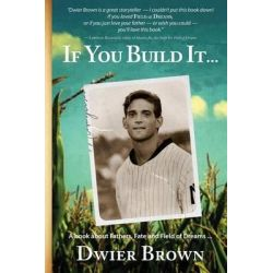 If Your Build It..., A Book about Fathers, Fate and Field of Dreams by Dwier Brown, 9780996057103.