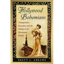 Hollywood Bohemians, Transgressive Sexuality and the Selling of the Movieland Dream by Brett L. Abrams, 9780786439294.