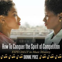 How to Conquer the Spirit of Competition, Especially in Music Ministry by Dionne Price, 9781452063249.