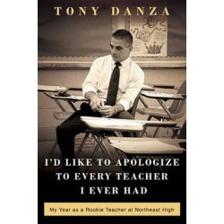 I'd Like to Apologize to Every Teacher I Ever Had, My Year as a Rookie Teacher at Northeast High by Tony Danza, 9780307887863.