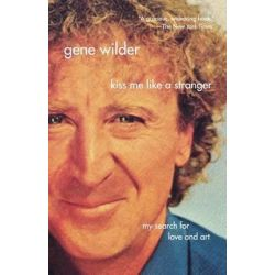Kiss Me Like a Stranger, My Search for Love and Art by Gene Wilder, 9780312337070.