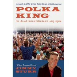 Polka King, The Life and Times of Polka Music's Living Legend by Jimmy Sturr, 9781937856342.