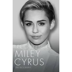 She Can't Stop, Miley Cyrus: The Biography by Sarah Oliver, 9781782199922.