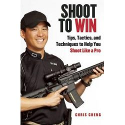Shoot to Win, Tips, Tactics, and Techniques to Help You Shoot Like a Pro by Chris Cheng, 9781628736991.