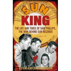Sun King, The Life and Times of Sam Phillips, the Man Behind Sun Records by Kevin Crouch, 9780749929466.