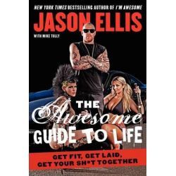 The Awesome Guide to Life, Get Fit, Get Laid, Get Your Sh*t Together by Jason Ellis, 9780062270153.