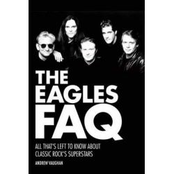 The Eagles FAQ, All That's Left to Know About Classic Rock's Superstars by Andrew Vaughan, 9781480385412.