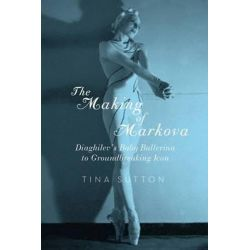 The Making of Markova, Diaghilev's Baby Ballerina to Groundbreaking Icon by Tina Sutton, 9781605984568.