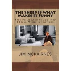 The Sheep Is What Makes It Funny, From Philadelphia to CBS, How I Found Myself in Television by Jim McKairnes, 9781481883184.