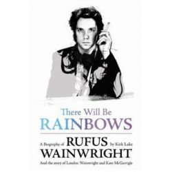 There Will Be Rainbows : A Biography Of Rufus Wainwright by Kirk Lake, 9781409103424.