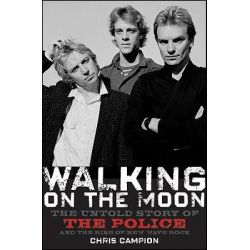 Walking on the Moon, The Untold Story of the Police and the Rise of New Wave Rock by Chris Campion, 9780470282403.