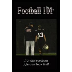 Football 101, It's What You Learn After You Know It All. by Casey Samson, 9781607464990.