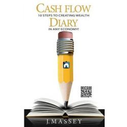 Cash Flow Diary, 10 Steps to Creating Wealth in Any Economy! by J Massey, 9780991590308.