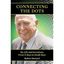 Connecting the Dots, My Life and Inventions, from X-Rays to Death Rays by Robert Howard, 9781566499576.