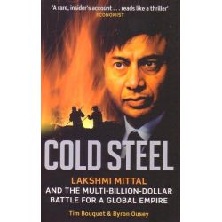 Cold Steel, Lakshmi Mittal and the Multi-billion-dollar Battle for a Global Empire by Tim Bouquet, 9780349120973.
