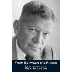 From Between the Rivers, The Autobiography of Rex Allison, 1910-1990 by Rex Allison, 9780981462967.