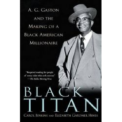 Black Titan, A.G. Gaston and the Making of a Black American Millionaire by Carol Jenkins, 9780345453488.