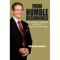From Humble Beginnings, The Phenomenal, Inspirational Life Story of Dr. Anthony Norman Sabga by Philip Guy Rochford, 9781432779634.