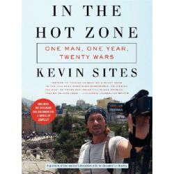 In the Hot Zone, One Man, One Year, Twenty-one Wars by Kevin Sites, 9780061228759.