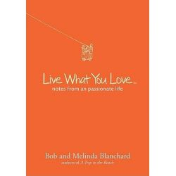 Live What You Love, Notes from a Passionate Life by Bob Blanchard, 9781402773761.