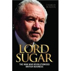 Lord Sugar, The Man Who Revolutionised British Business by Charlie Burden, 9781843589501.