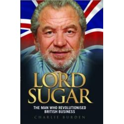 Lord Sugar, The Man Who Revolutionised British Business by Charlie Burden, 9781843583738.