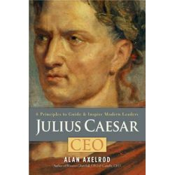 Julius Caesar, CEO, 6 Principles to Guide & Inspire Modern Leaders by Alan Axelrod, 9781454904458.