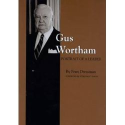 Gus Wortham: Portrait of a Leader, Portrait of a Leader by Dressman F, 9780890965801.